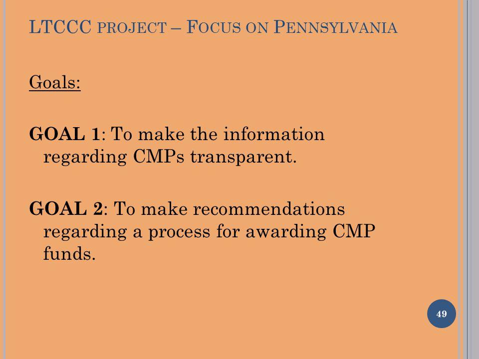 LTCCC PROJECT – F OCUS ON P ENNSYLVANIA Goals: GOAL 1 : To make the information regarding CMPs transparent. GOAL 2 : To make recommendations regarding