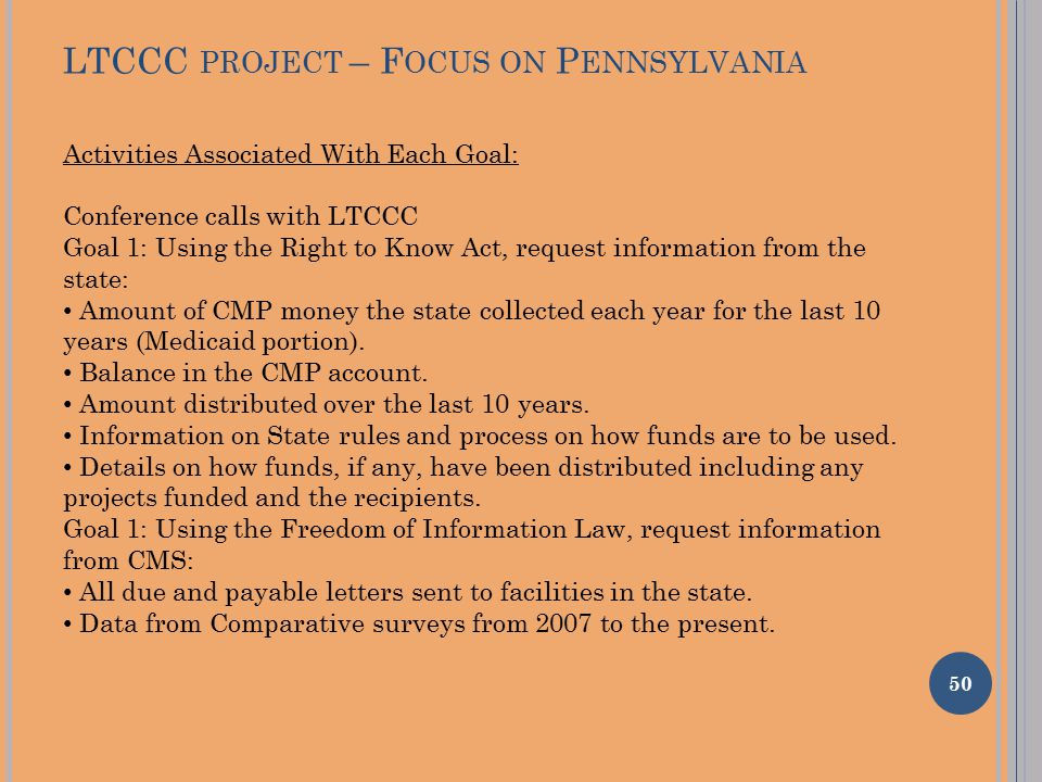 LTCCC PROJECT – F OCUS ON P ENNSYLVANIA 50 Activities Associated With Each Goal: Conference calls with LTCCC Goal 1: Using the Right to Know Act, request information from the state: Amount of CMP money the state collected each year for the last 10 years (Medicaid portion).