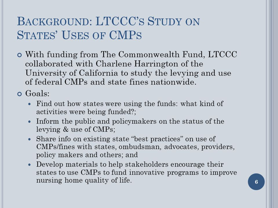 B ACKGROUND : LTCCC' S S TUDY ON S TATES ' U SES OF CMP S With funding from The Commonwealth Fund, LTCCC collaborated with Charlene Harrington of the University of California to study the levying and use of federal CMPs and state fines nationwide.