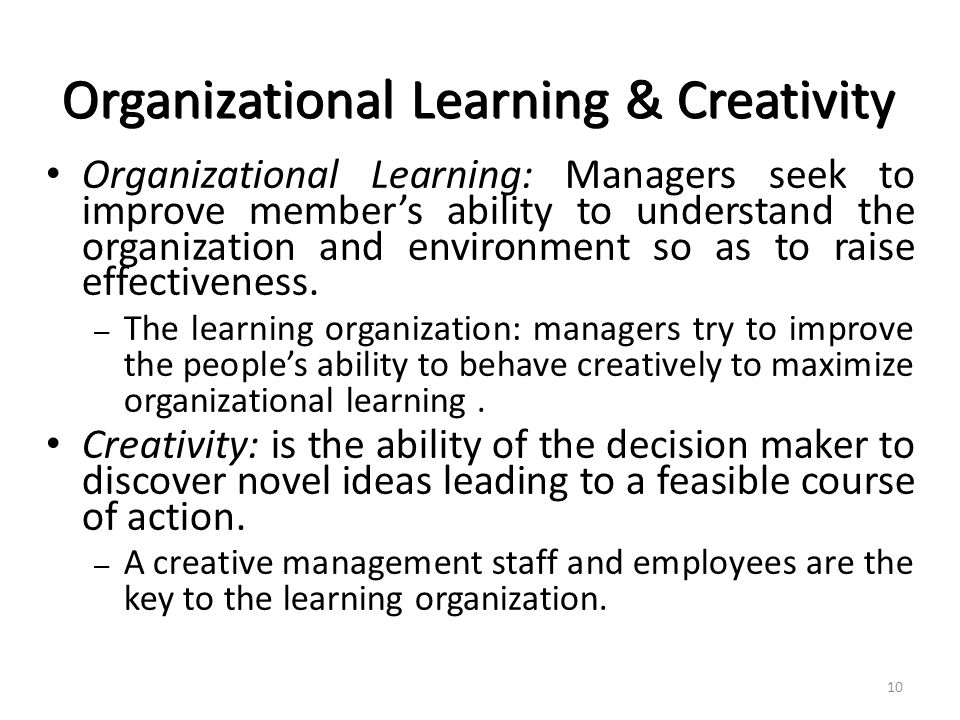 Organizational Learning & Creativity Organizational Learning: Managers seek to improve member's ability to understand the organization and environment so as to raise effectiveness.