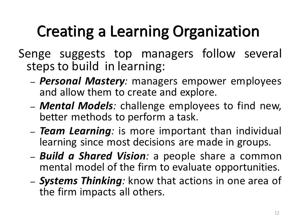 Creating a Learning Organization Senge suggests top managers follow several steps to build in learning: – Personal Mastery: managers empower employees and allow them to create and explore.