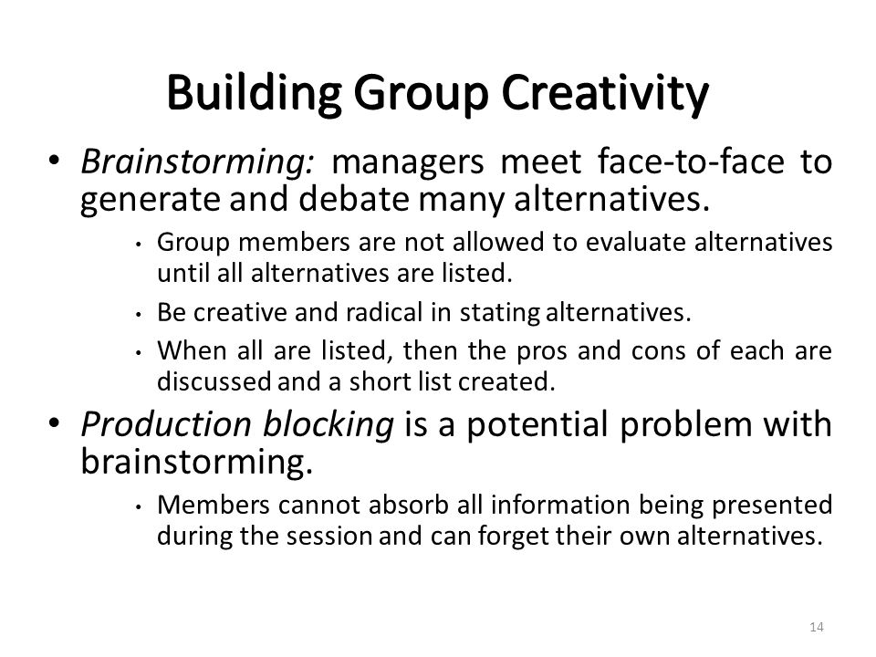 Building Group Creativity Brainstorming: managers meet face-to-face to generate and debate many alternatives.