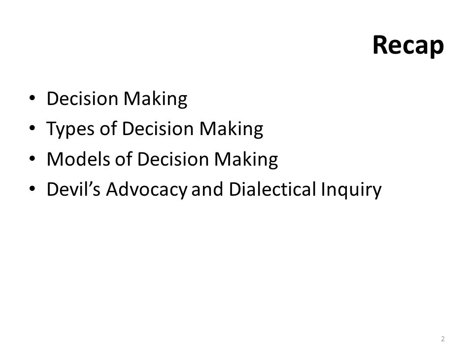 Recap Decision Making Types of Decision Making Models of Decision Making Devil's Advocacy and Dialectical Inquiry 2