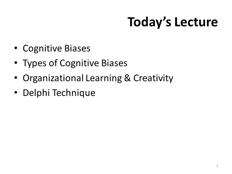 Today's Lecture Cognitive Biases Types of Cognitive Biases Organizational Learning & Creativity Delphi Technique 3