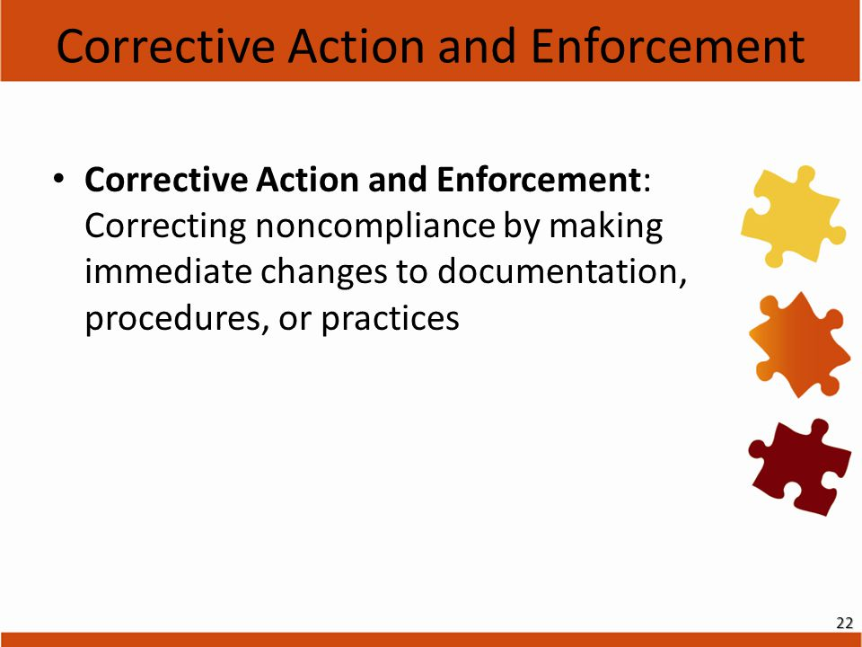 Corrective Action and Enforcement Corrective Action and Enforcement: Correcting noncompliance by making immediate changes to documentation, procedures, or practices 22
