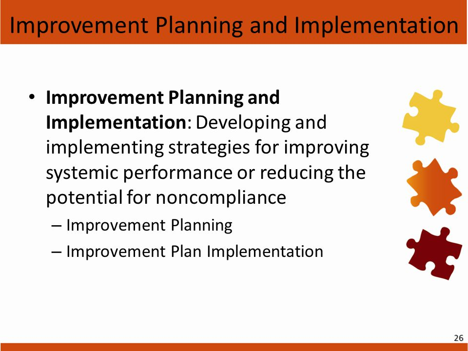 Improvement Planning and Implementation Improvement Planning and Implementation: Developing and implementing strategies for improving systemic performance or reducing the potential for noncompliance – Improvement Planning – Improvement Plan Implementation 26