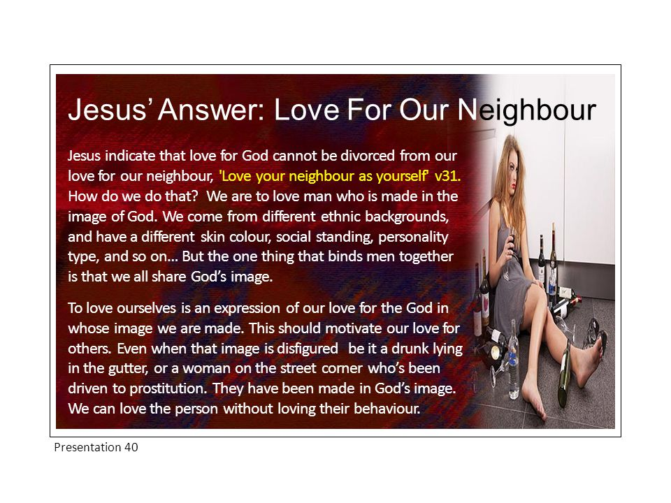 Presentation 40 Jesus' Answer: Love For Our Neighbour Jesus indicate that love for God cannot be divorced from our love for our neighbour, Love your neighbour as yourself v31.
