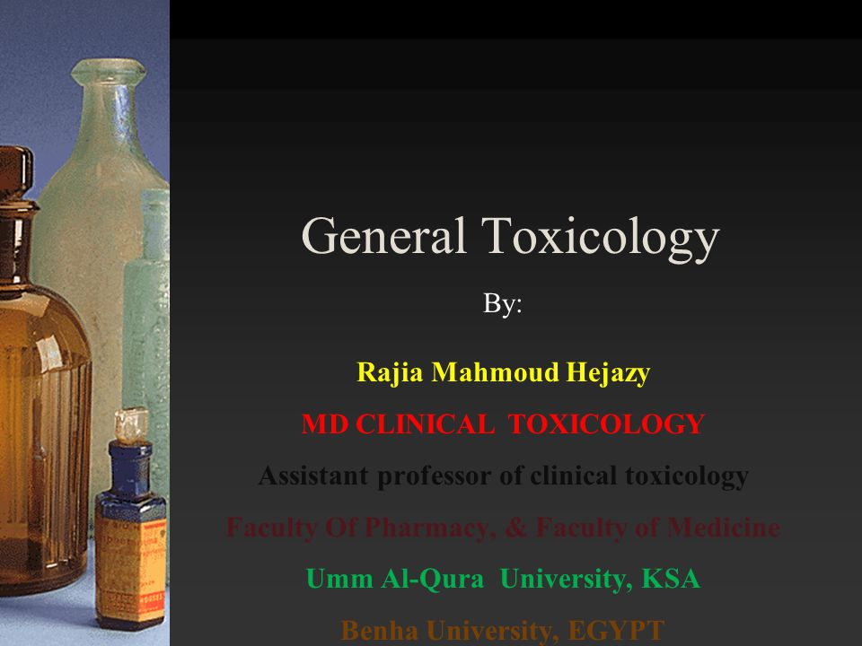 General Toxicology By: Rajia Mahmoud Hejazy MD CLINICAL TOXICOLOGY Assistant professor of clinical toxicology Faculty Of Pharmacy, & Faculty of Medici