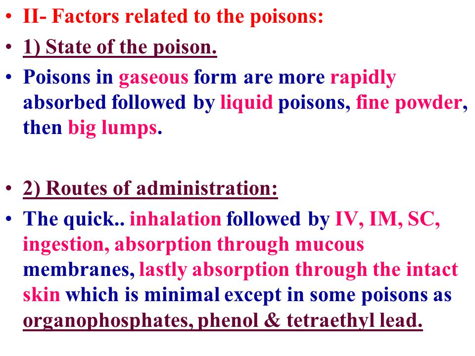 II- Factors related to the poisons: 1) State of the poison. Poisons in gaseous form are more rapidly absorbed followed by liquid poisons, fine powder,