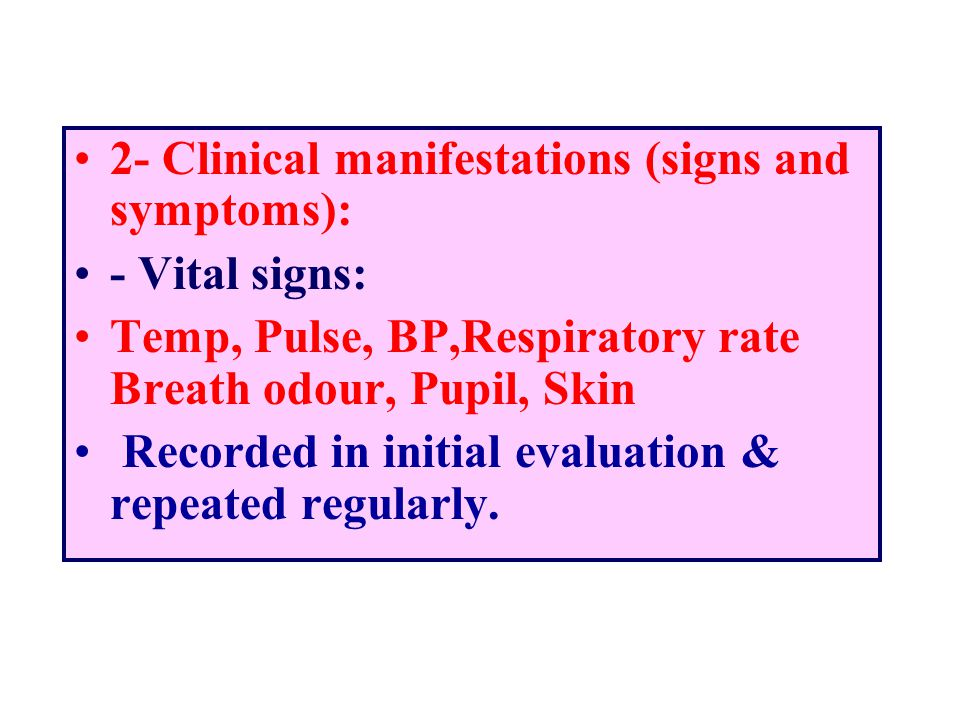 2- Clinical manifestations (signs and symptoms): - Vital signs: Temp, Pulse, BP,Respiratory rate Breath odour, Pupil, Skin Recorded in initial evaluat