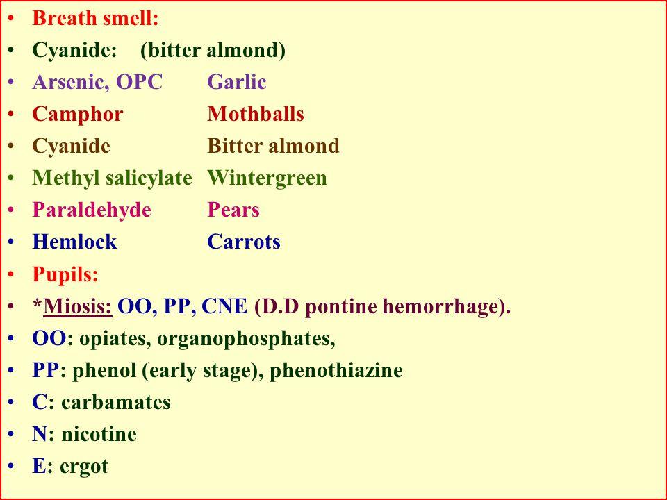 Breath smell: Cyanide: (bitter almond) Arsenic, OPCGarlic CamphorMothballs CyanideBitter almond Methyl salicylateWintergreen ParaldehydePears HemlockCarrots Pupils: *Miosis: OO, PP, CNE (D.D pontine hemorrhage).