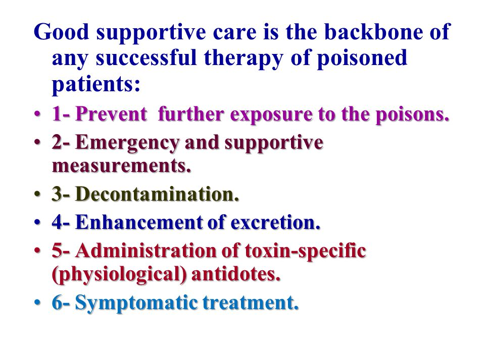 Good supportive care is the backbone of any successful therapy of poisoned patients: 1- Prevent further exposure to the poisons.1- Prevent further exp