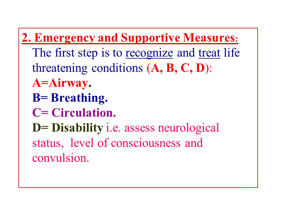 2. Emergency and Supportive Measures : The first step is to recognize and treat life threatening conditions (A, B, C, D): A=Airway. B= Breathing. C= C