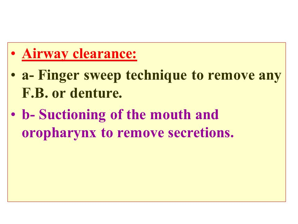 Airway clearance: a- Finger sweep technique to remove any F.B. or denture. b- Suctioning of the mouth and oropharynx to remove secretions.