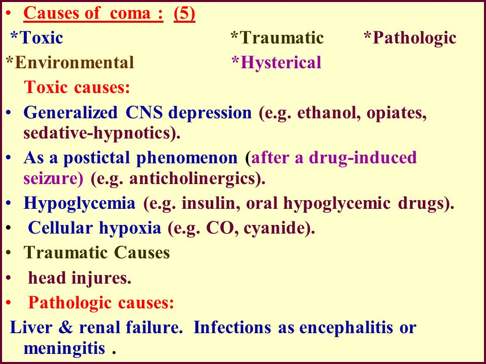 Causes of coma : (5) *Toxic *Traumatic *Pathologic *Environmental *Hysterical Toxic causes: Generalized CNS depression (e.g. ethanol, opiates, sedativ