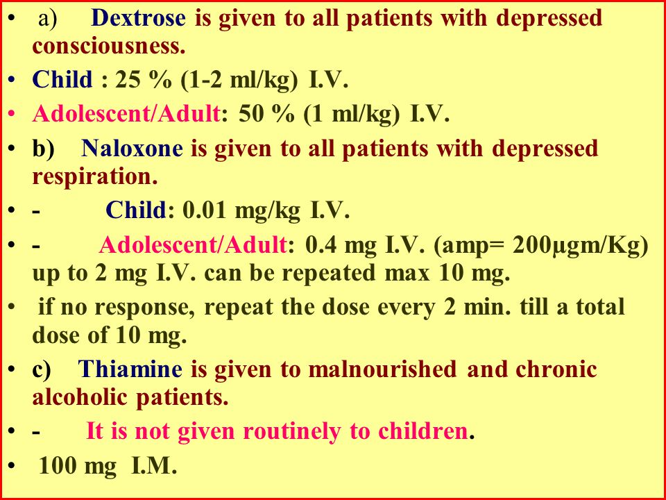 a) Dextrose is given to all patients with depressed consciousness. Child : 25 % (1-2 ml/kg) I.V. Adolescent/Adult: 50 % (1 ml/kg) I.V. b) Naloxone is