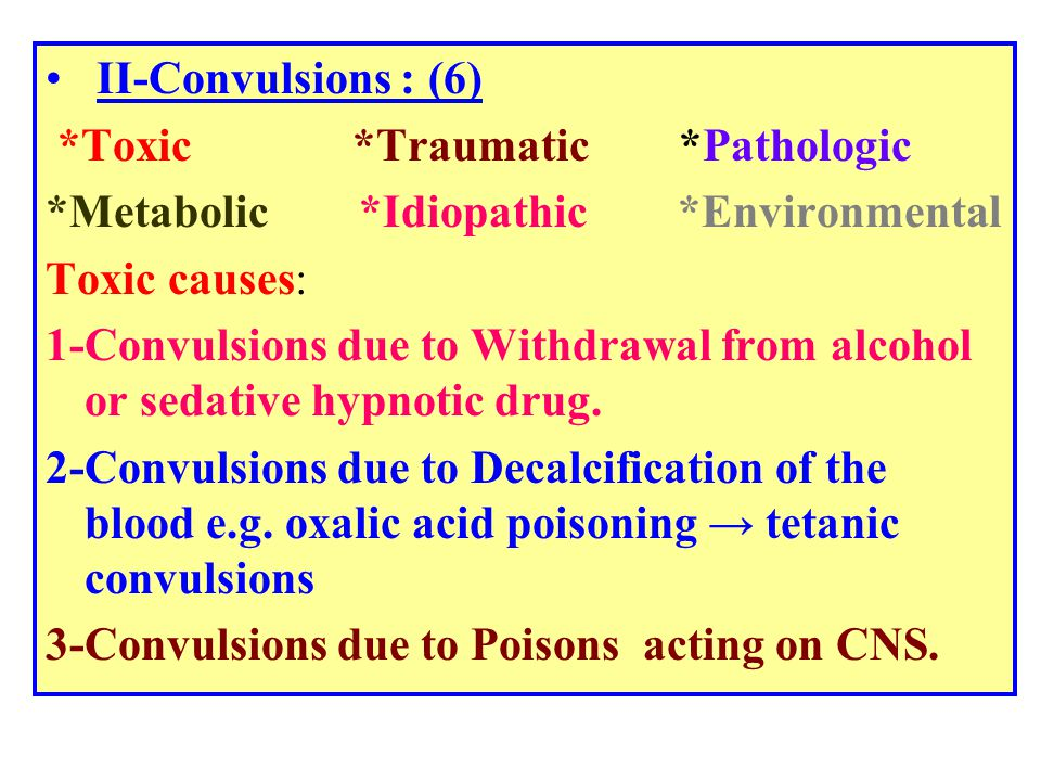 II-Convulsions: (6) *Toxic *Traumatic *Pathologic *Metabolic *Idiopathic *Environmental Toxic causes: 1-Convulsions due to Withdrawal from alcohol or