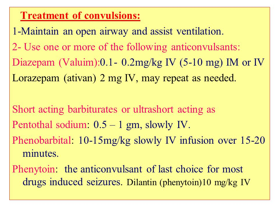 Treatment of convulsions: 1-Maintain an open airway and assist ventilation. 2- Use one or more of the following anticonvulsants: Diazepam (Valuim):0.1