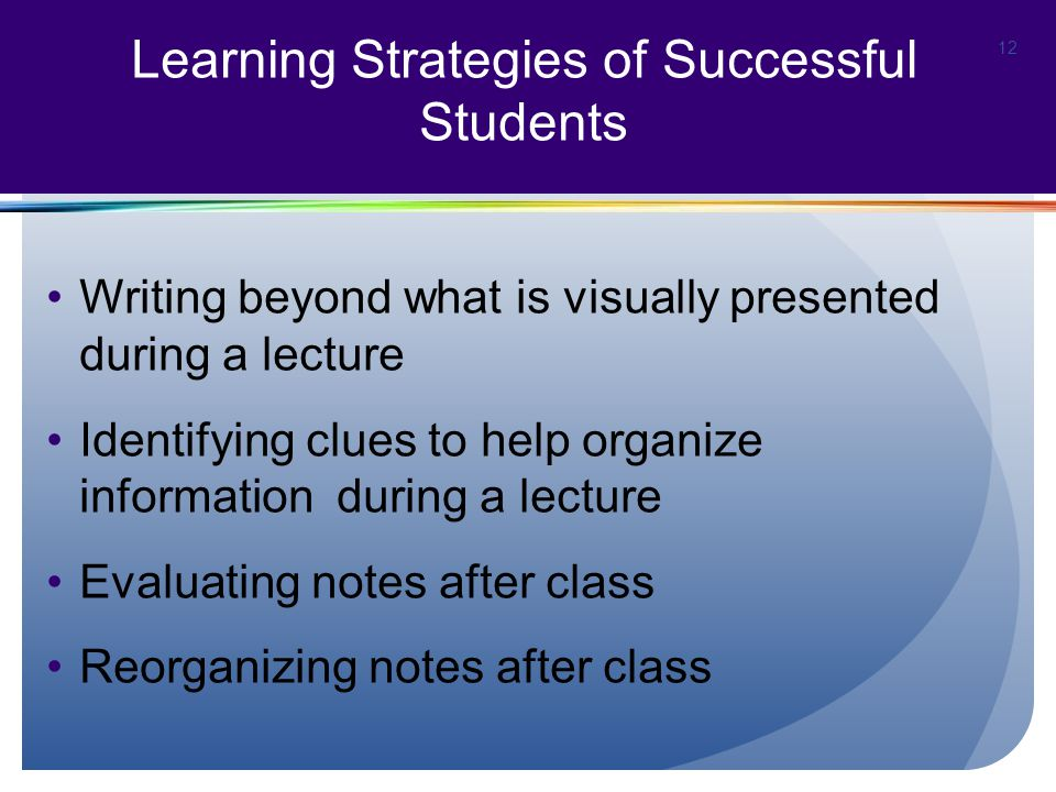 Writing beyond what is visually presented during a lecture Identifying clues to help organize information during a lecture Evaluating notes after class Reorganizing notes after class 12 Learning Strategies of Successful Students
