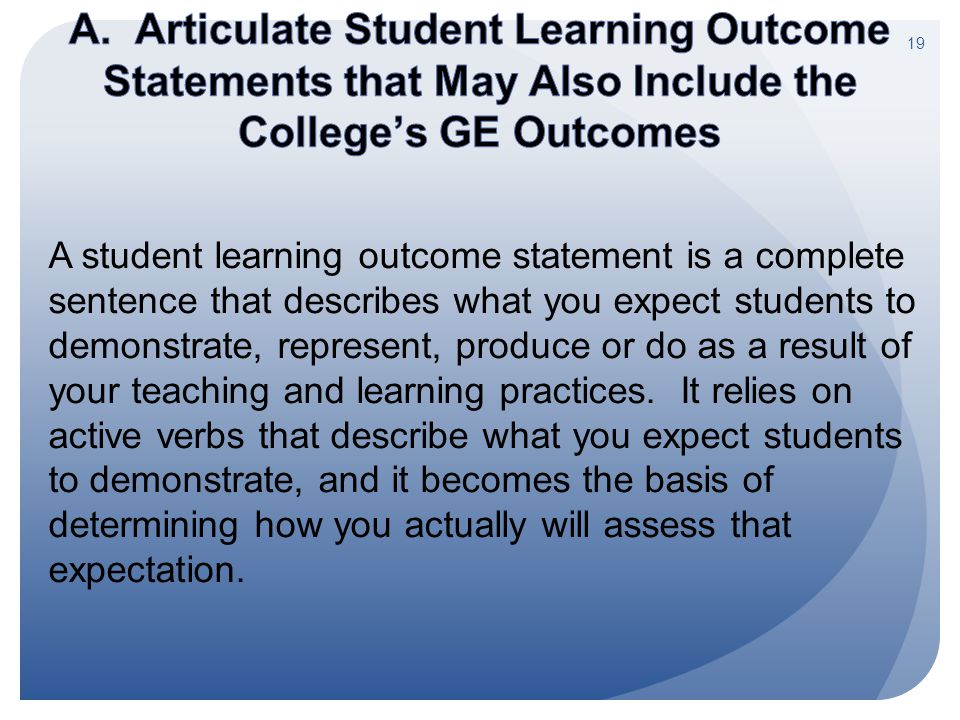 A student learning outcome statement is a complete sentence that describes what you expect students to demonstrate, represent, produce or do as a resu