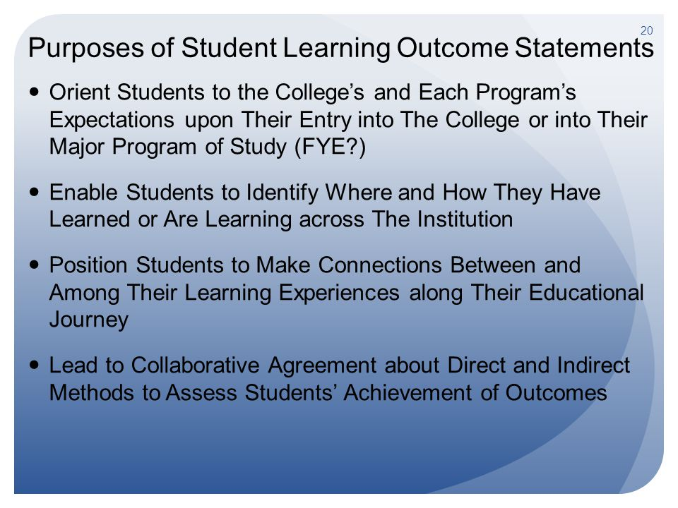 Purposes of Student Learning Outcome Statements Orient Students to the College's and Each Program's Expectations upon Their Entry into The College or into Their Major Program of Study (FYE ) Enable Students to Identify Where and How They Have Learned or Are Learning across The Institution Position Students to Make Connections Between and Among Their Learning Experiences along Their Educational Journey Lead to Collaborative Agreement about Direct and Indirect Methods to Assess Students' Achievement of Outcomes 20