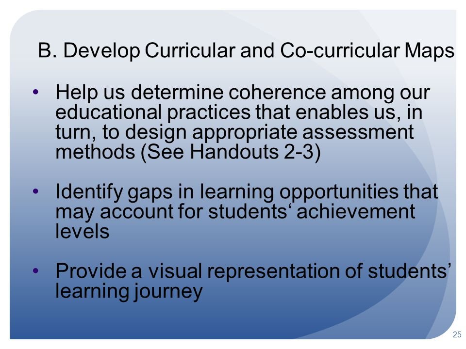 25 B. Develop Curricular and Co-curricular Maps Help us determine coherence among our educational practices that enables us, in turn, to design approp