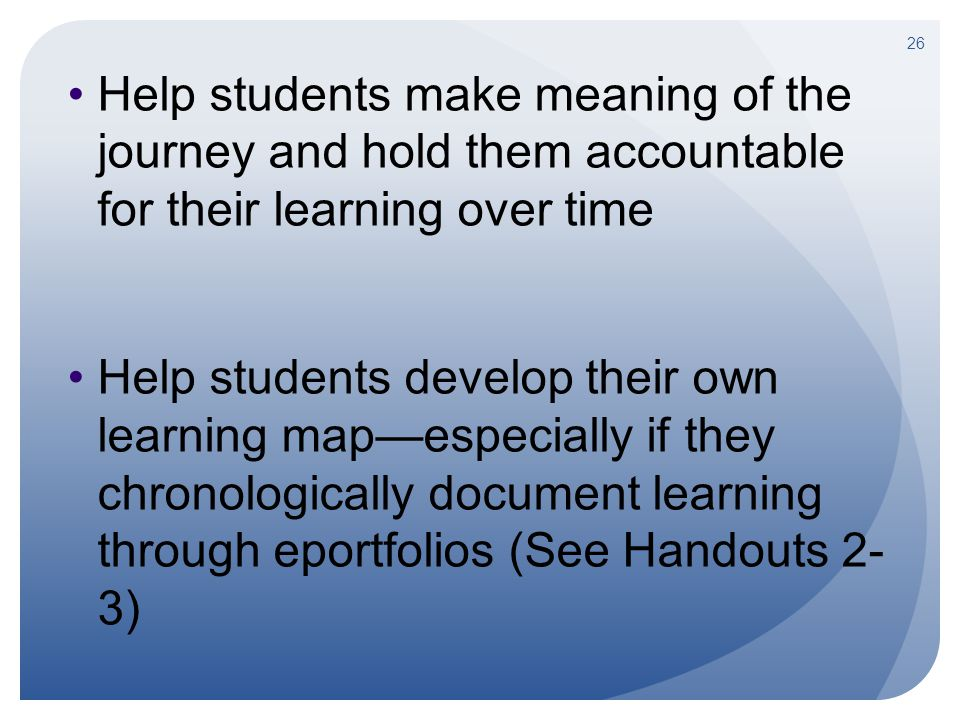 Help students make meaning of the journey and hold them accountable for their learning over time Help students develop their own learning map—especial
