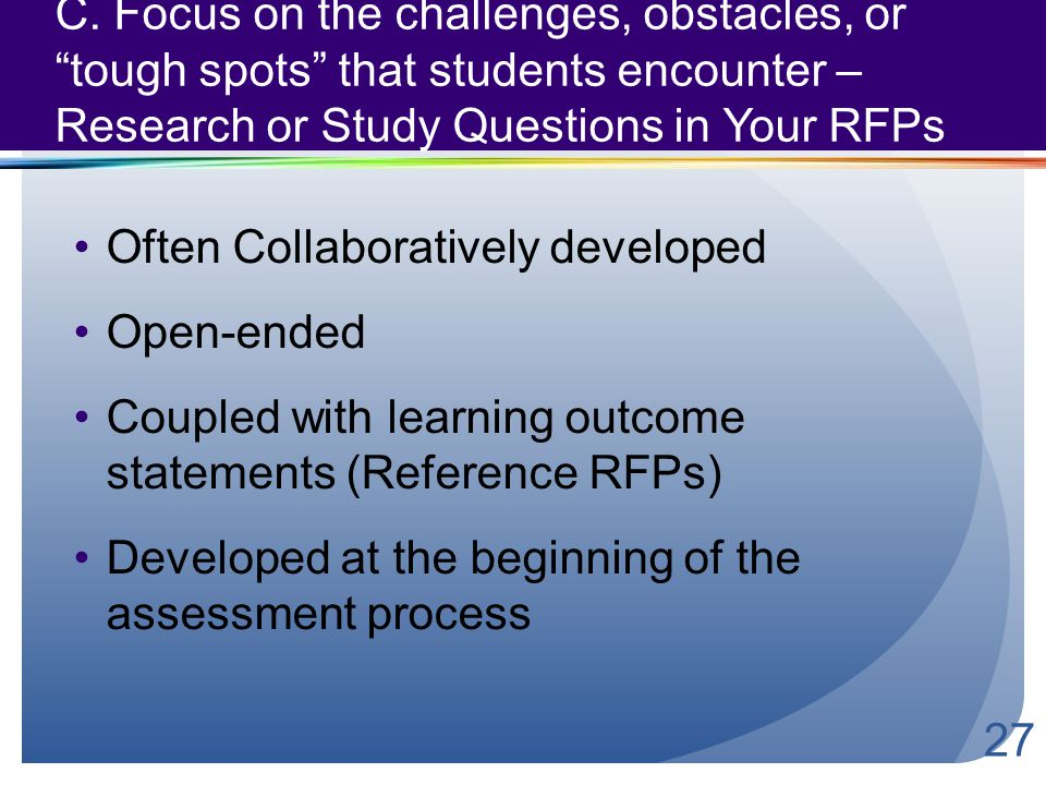 "C. Focus on the challenges, obstacles, or ""tough spots"" that students encounter – Research or Study Questions in Your RFPs 27 Often Collaboratively de"