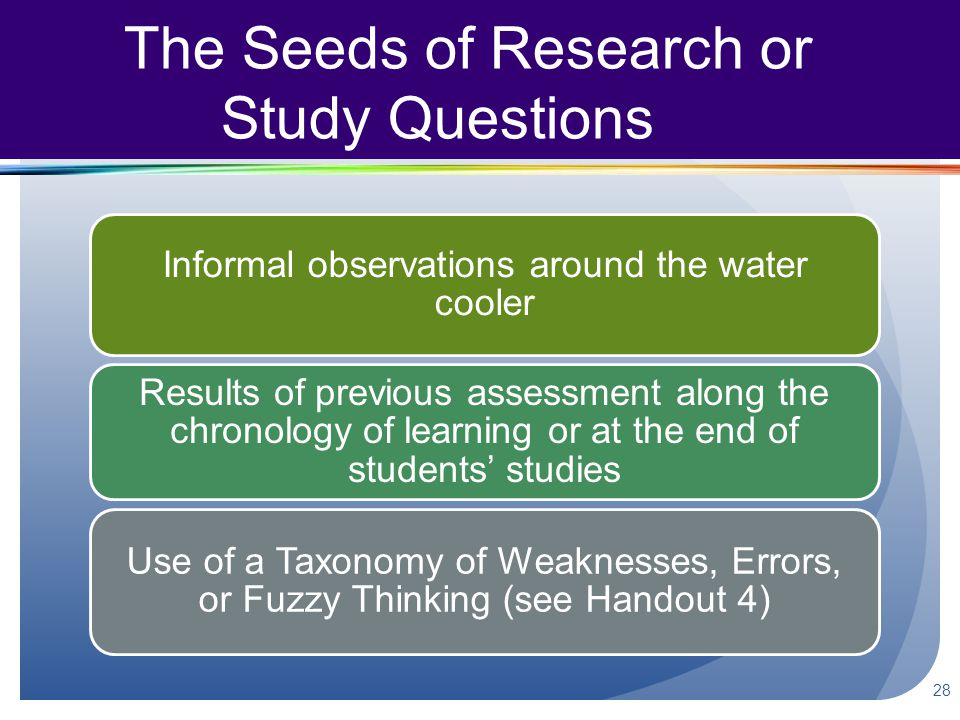 The Seeds of Research or Study Questions Informal observations around the water cooler Results of previous assessment along the chronology of learning