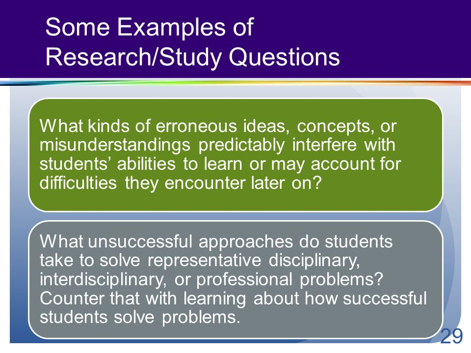 Some Examples of Research/Study Questions What kinds of erroneous ideas, concepts, or misunderstandings predictably interfere with students' abilities to learn or may account for difficulties they encounter later on.