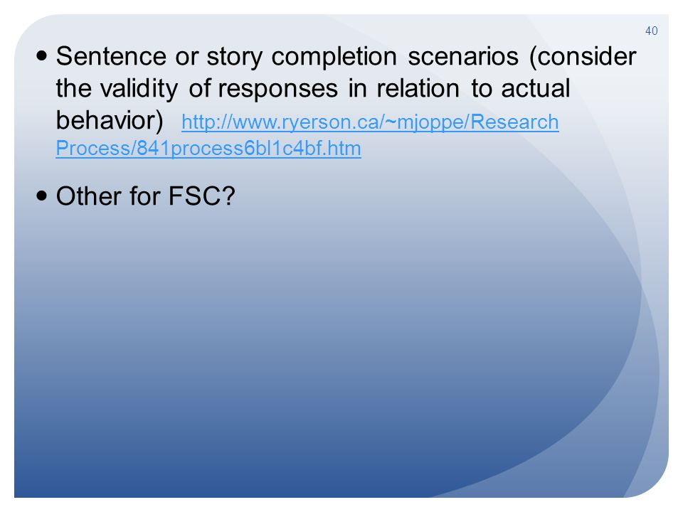 Sentence or story completion scenarios (consider the validity of responses in relation to actual behavior) http://www.ryerson.ca/~mjoppe/Research Proc