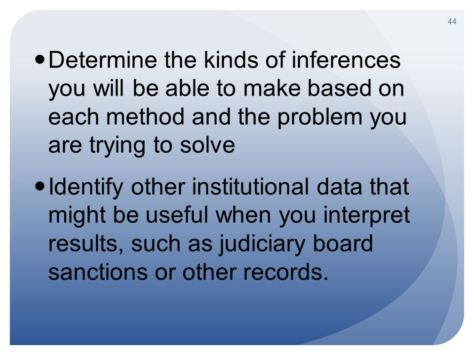 Determine the kinds of inferences you will be able to make based on each method and the problem you are trying to solve Identify other institutional data that might be useful when you interpret results, such as judiciary board sanctions or other records.