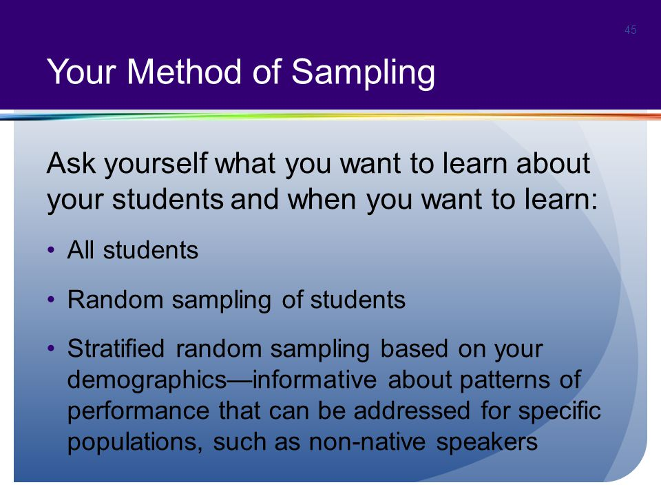 Your Method of Sampling Ask yourself what you want to learn about your students and when you want to learn: All students Random sampling of students Stratified random sampling based on your demographics—informative about patterns of performance that can be addressed for specific populations, such as non-native speakers 45