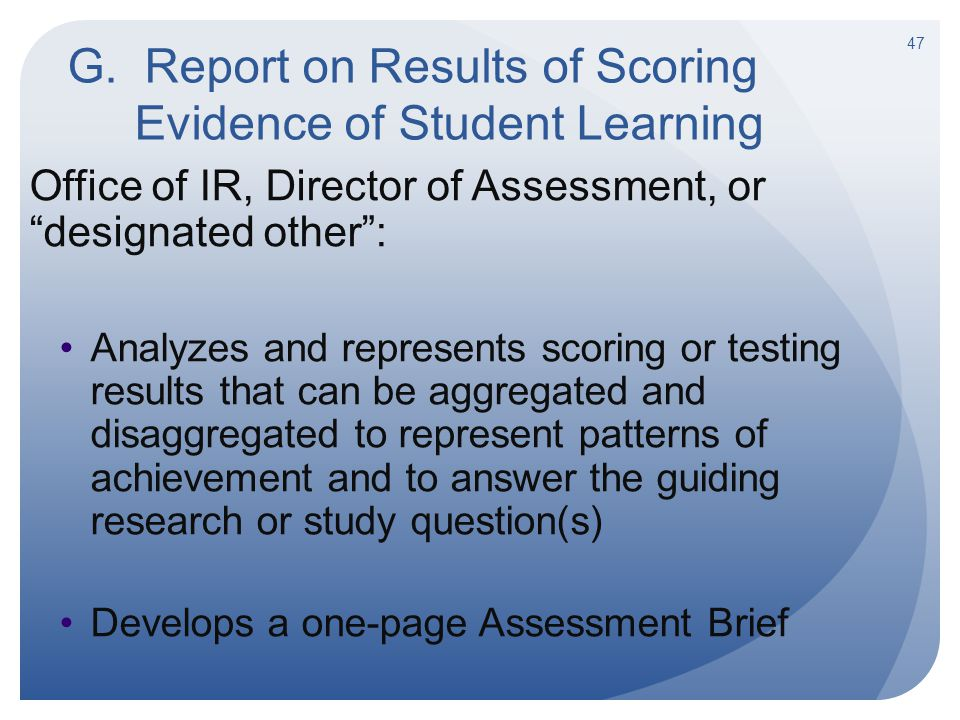 "G. Report on Results of Scoring Evidence of Student Learning Office of IR, Director of Assessment, or ""designated other"": Analyzes and represents scor"