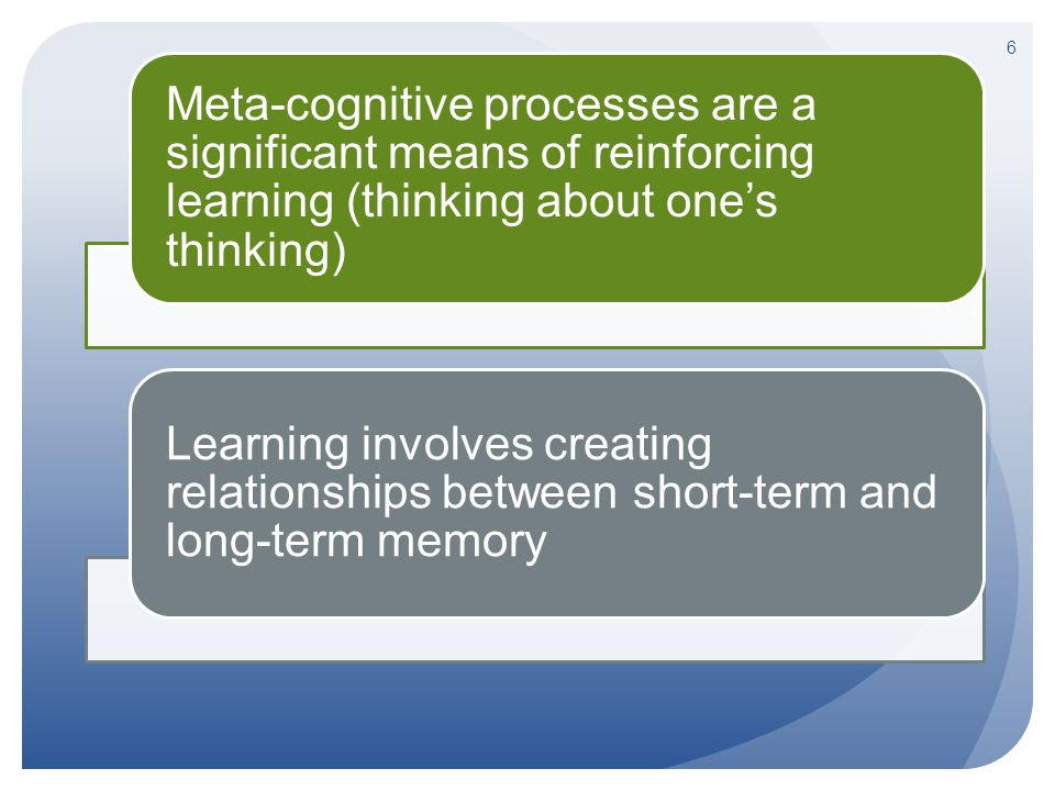 6 Meta-cognitive processes are a significant means of reinforcing learning (thinking about one's thinking) Learning involves creating relationships be