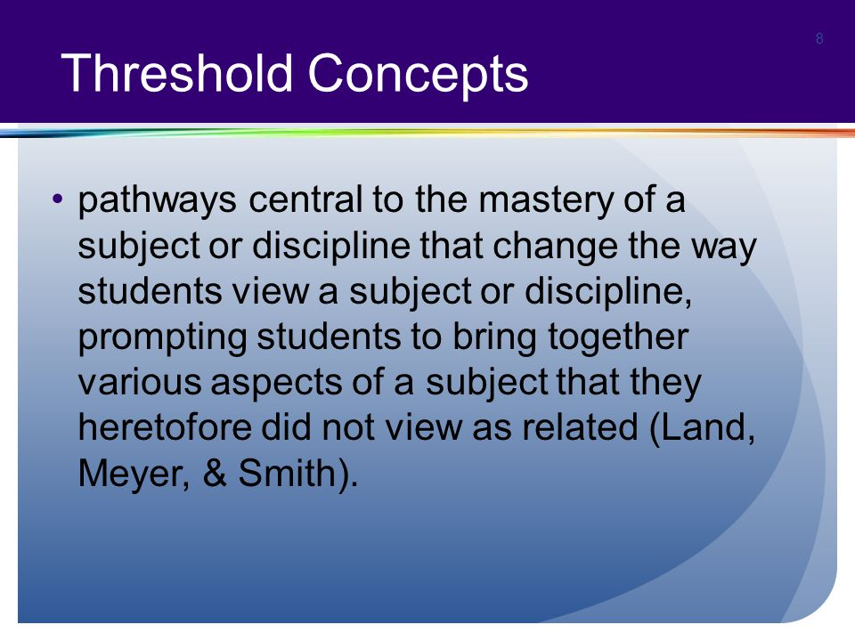 Threshold Concepts pathways central to the mastery of a subject or discipline that change the way students view a subject or discipline, prompting students to bring together various aspects of a subject that they heretofore did not view as related (Land, Meyer, & Smith).