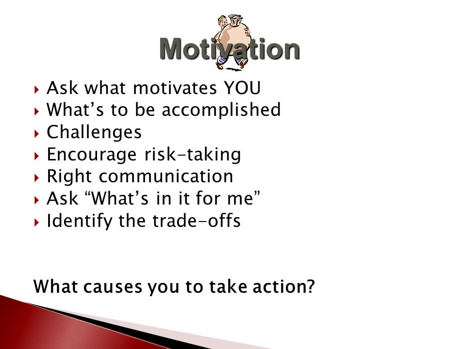  Ask what motivates YOU  What's to be accomplished  Challenges  Encourage risk-taking  Right communication  Ask What's in it for me  Identify the trade-offs What causes you to take action.