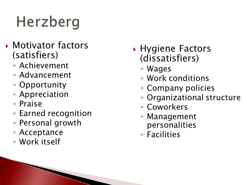 Herzberg Herzberg  Motivator factors (satisfiers) ◦ Achievement ◦ Advancement ◦ Opportunity ◦ Appreciation ◦ Praise ◦ Earned recognition ◦ Personal growth ◦ Acceptance ◦ Work itself  Hygiene Factors (dissatisfiers) ◦ Wages ◦ Work conditions ◦ Company policies ◦ Organizational structure ◦ Coworkers ◦ Management personalities ◦ Facilities