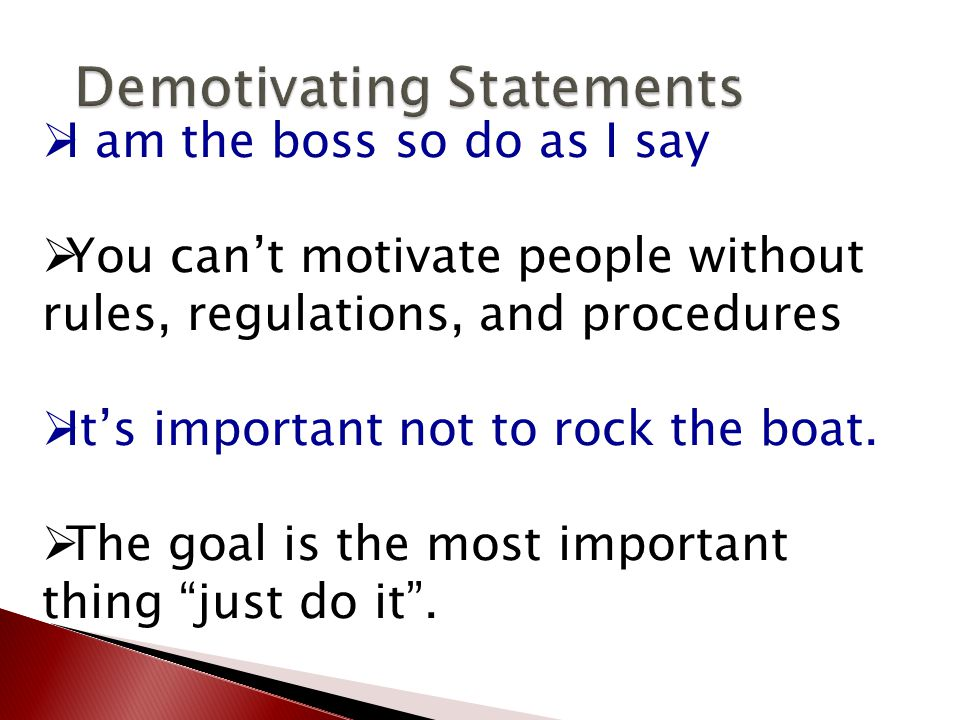  I am the boss so do as I say  You can't motivate people without rules, regulations, and procedures  It's important not to rock the boat.