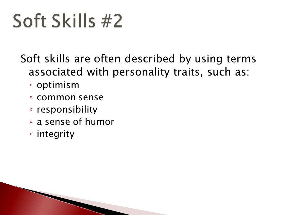 Soft skills are often described by using terms associated with personality traits, such as: ◦ optimism ◦ common sense ◦ responsibility ◦ a sense of humor ◦ integrity