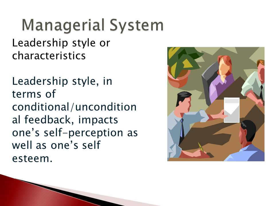Leadership style or characteristics Leadership style, in terms of conditional/uncondition al feedback, impacts one's self-perception as well as one's self esteem.
