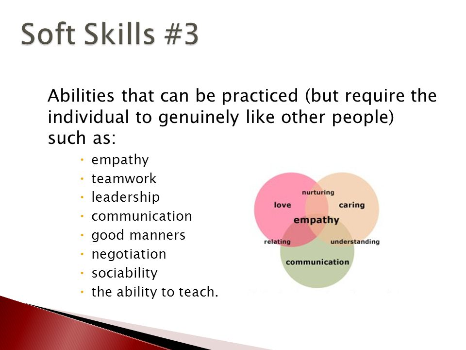 Abilities that can be practiced (but require the individual to genuinely like other people) such as:  empathy  teamwork  leadership  communication  good manners  negotiation  sociability  the ability to teach.
