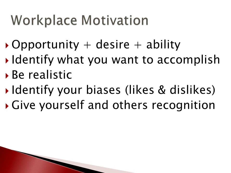 Workplace Motivation Workplace Motivation  Opportunity + desire + ability  Identify what you want to accomplish  Be realistic  Identify your biases (likes & dislikes)  Give yourself and others recognition