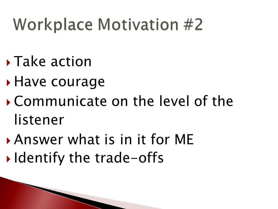 Workplace Motivation #2 Workplace Motivation #2  Take action  Have courage  Communicate on the level of the listener  Answer what is in it for ME  Identify the trade-offs