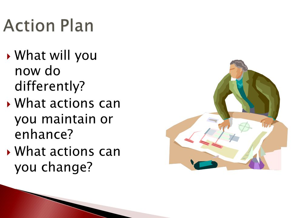 Action Plan  What will you now do differently.  What actions can you maintain or enhance.