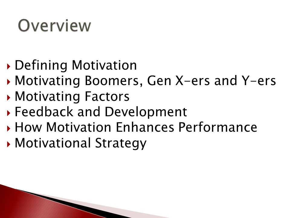  Defining Motivation  Motivating Boomers, Gen X-ers and Y-ers  Motivating Factors  Feedback and Development  How Motivation Enhances Performance  Motivational Strategy