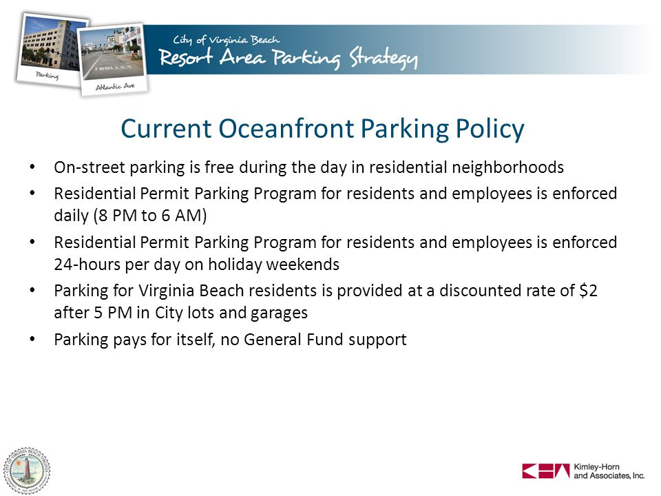 Current Oceanfront Parking Policy On-street parking is free during the day in residential neighborhoods Residential Permit Parking Program for residents and employees is enforced daily (8 PM to 6 AM) Residential Permit Parking Program for residents and employees is enforced 24-hours per day on holiday weekends Parking for Virginia Beach residents is provided at a discounted rate of $2 after 5 PM in City lots and garages Parking pays for itself, no General Fund support