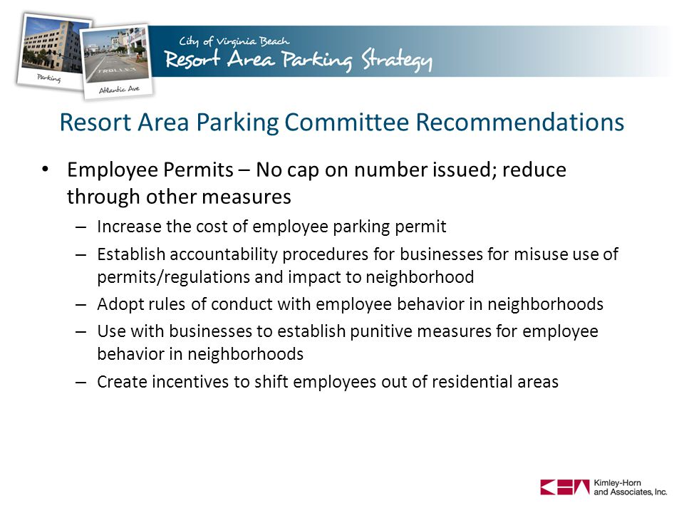 Resort Area Parking Committee Recommendations Employee Permits – No cap on number issued; reduce through other measures – Increase the cost of employee parking permit – Establish accountability procedures for businesses for misuse use of permits/regulations and impact to neighborhood – Adopt rules of conduct with employee behavior in neighborhoods – Use with businesses to establish punitive measures for employee behavior in neighborhoods – Create incentives to shift employees out of residential areas
