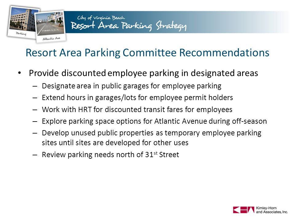 Resort Area Parking Committee Recommendations Provide discounted employee parking in designated areas – Designate area in public garages for employee parking – Extend hours in garages/lots for employee permit holders – Work with HRT for discounted transit fares for employees – Explore parking space options for Atlantic Avenue during off-season – Develop unused public properties as temporary employee parking sites until sites are developed for other uses – Review parking needs north of 31 st Street