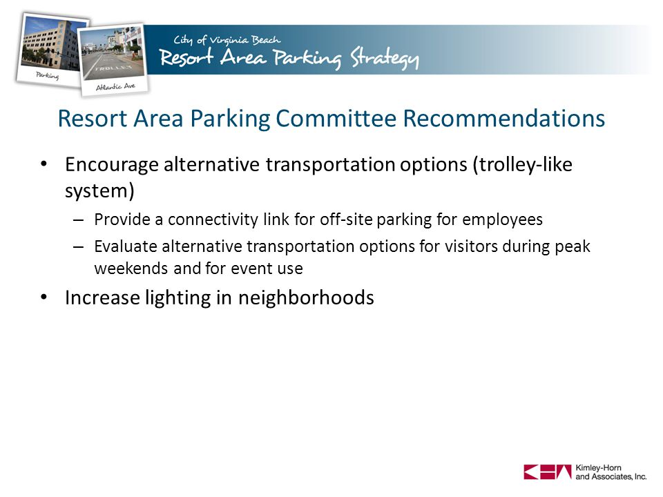 Resort Area Parking Committee Recommendations Encourage alternative transportation options (trolley-like system) – Provide a connectivity link for off-site parking for employees – Evaluate alternative transportation options for visitors during peak weekends and for event use Increase lighting in neighborhoods